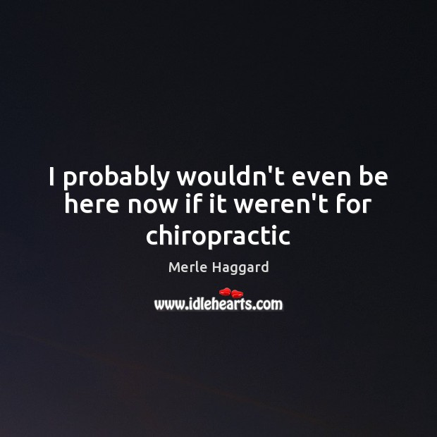 I probably wouldn't even be here now if it weren't for chiropractic Merle Haggard Picture Quote