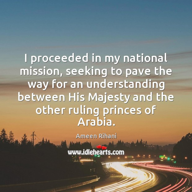 I proceeded in my national mission, seeking to pave the way for Ameen Rihani Picture Quote