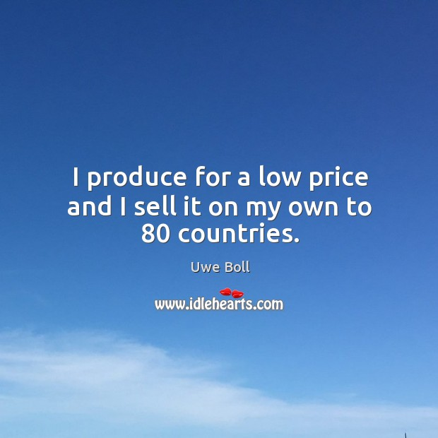 I produce for a low price and I sell it on my own to 80 countries. Uwe Boll Picture Quote