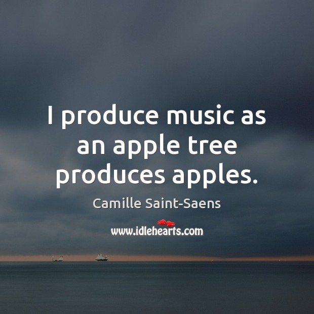 Image, I produce music as an apple tree produces apples.