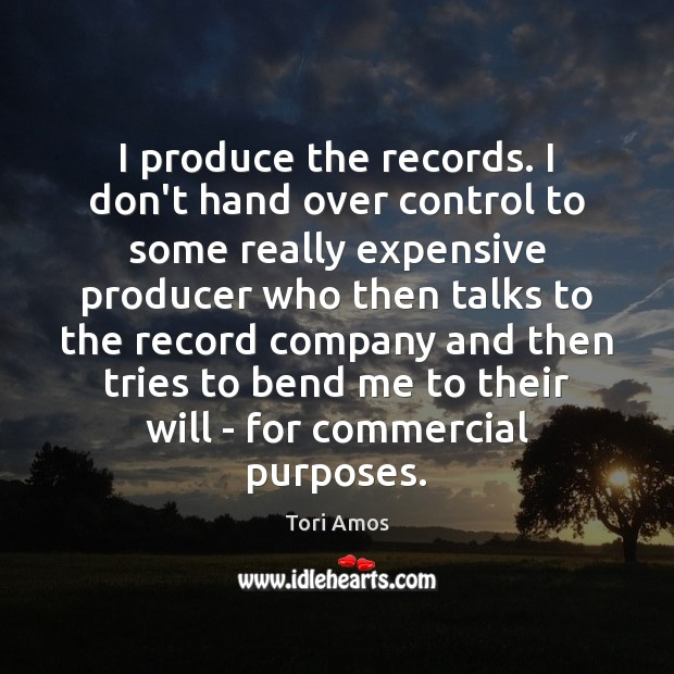 I produce the records. I don't hand over control to some really Image
