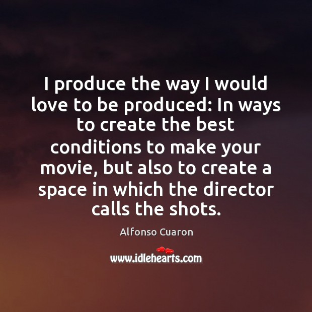 I produce the way I would love to be produced: In ways Alfonso Cuaron Picture Quote