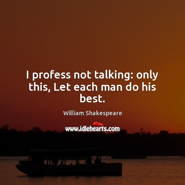 Image, I profess not talking: only this, Let each man do his best.