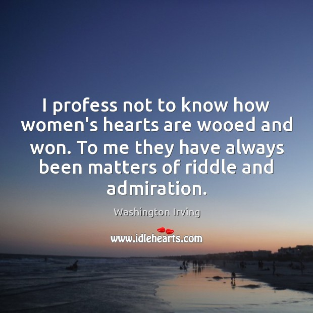 I profess not to know how women's hearts are wooed and won. Washington Irving Picture Quote