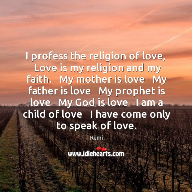 I profess the religion of love,   Love is my religion and my Image