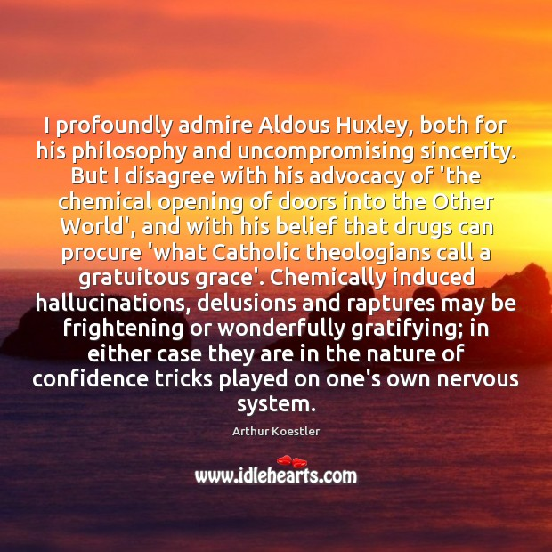 I profoundly admire Aldous Huxley, both for his philosophy and uncompromising sincerity. Image