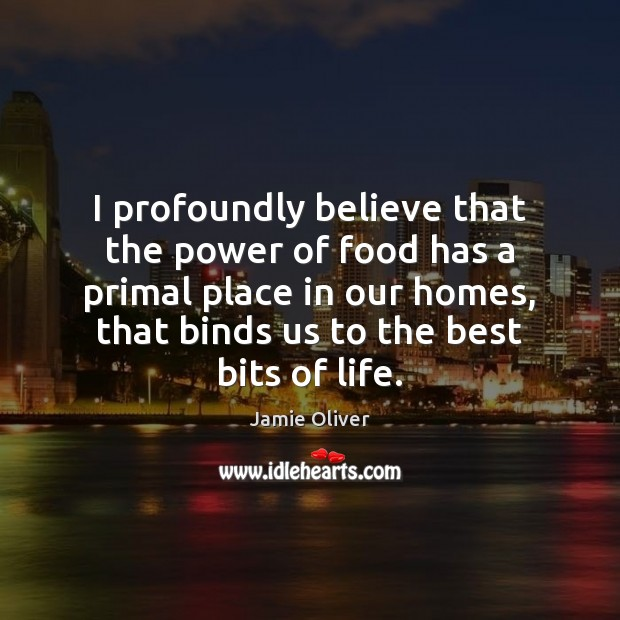 I profoundly believe that the power of food has a primal place Jamie Oliver Picture Quote