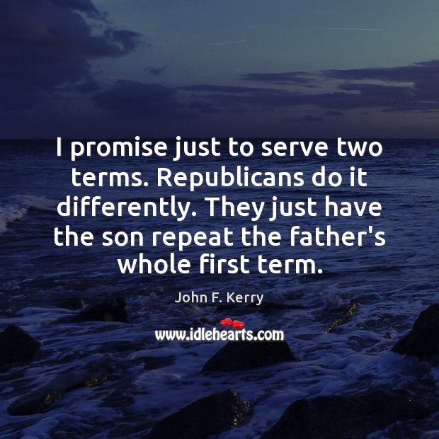 I promise just to serve two terms. Republicans do it differently. They Image