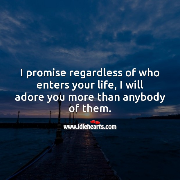 I promise regardless of who enters your life, I will adore you more than anybody of them. Promise Quotes Image