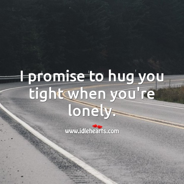 I promise to hug you tight when you're lonely. Lonely Quotes Image