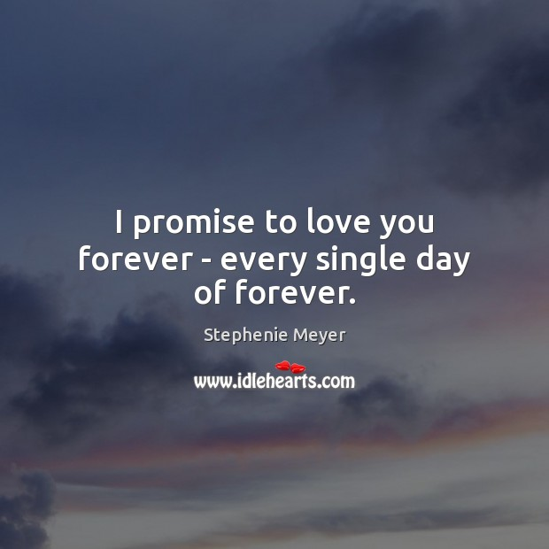 I promise to love you forever – every single day of forever. Image