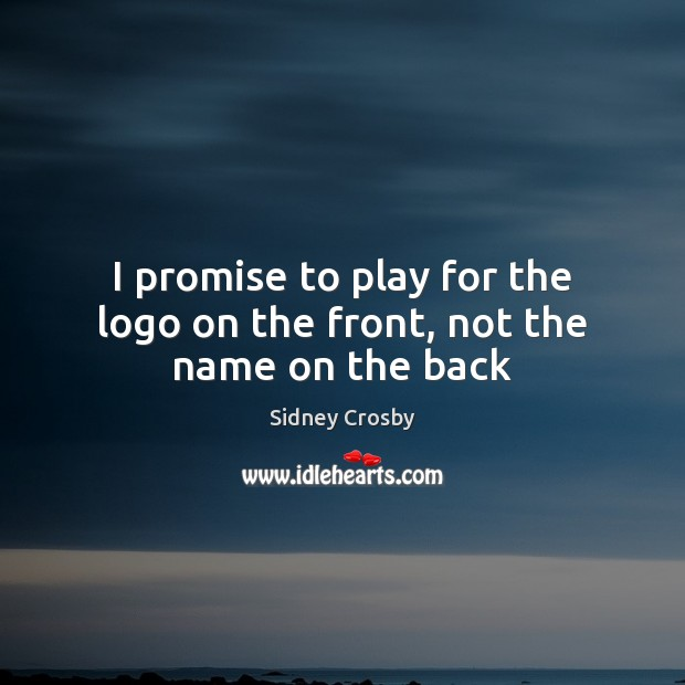 I promise to play for the logo on the front, not the name on the back Sidney Crosby Picture Quote