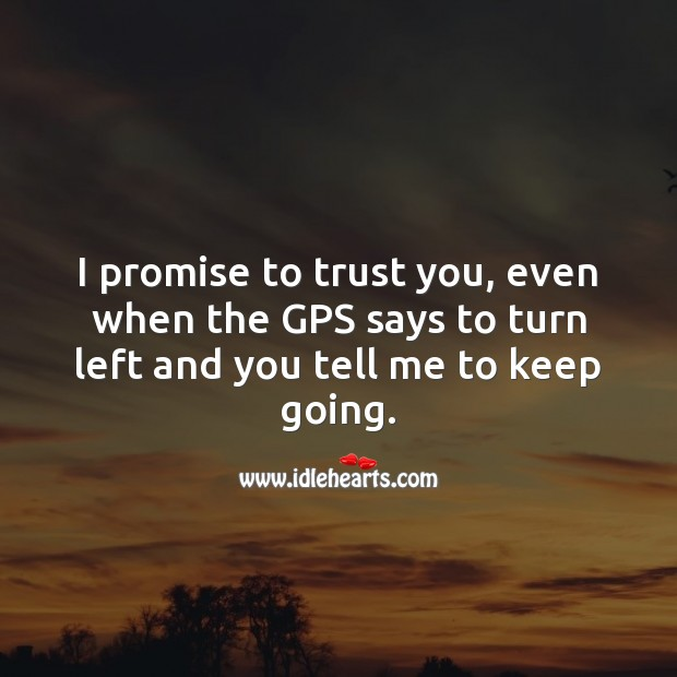I promise to trust you, even when the GPS says to turn left and you tell me to keep going. Promise Quotes Image