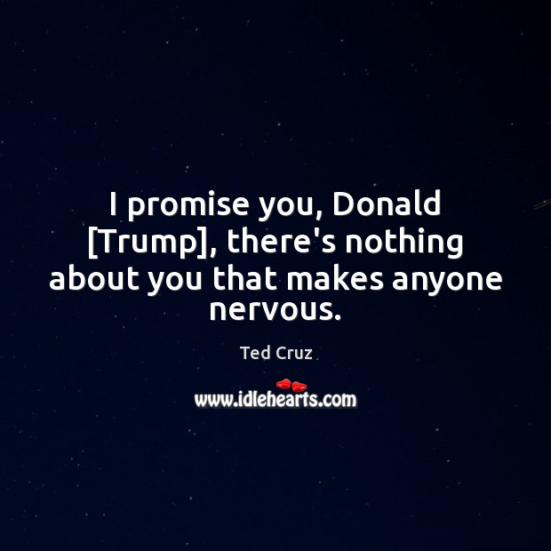 I promise you, Donald [Trump], there's nothing about you that makes anyone nervous. Ted Cruz Picture Quote
