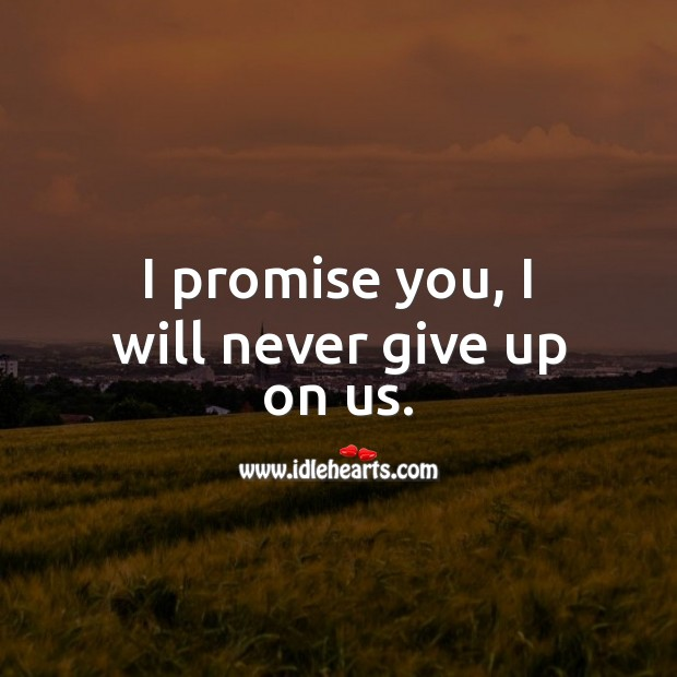 Image, I promise you, I will never give up on us.