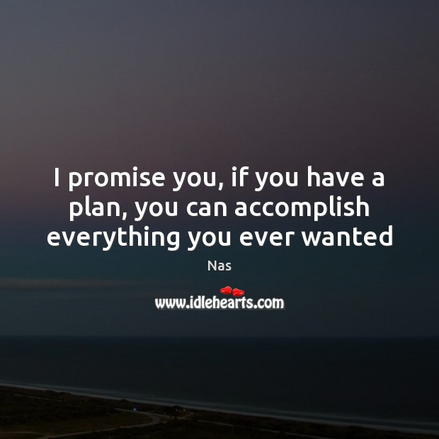 I promise you, if you have a plan, you can accomplish everything you ever wanted Nas Picture Quote
