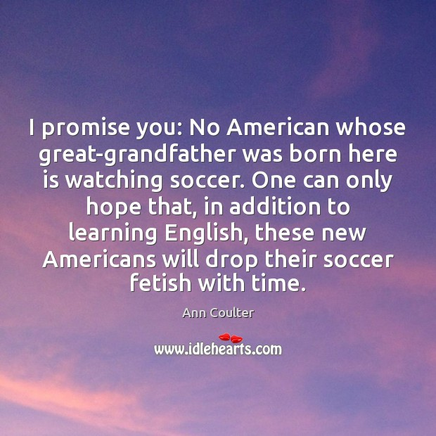 I promise you: No American whose great-grandfather was born here is watching Soccer Quotes Image