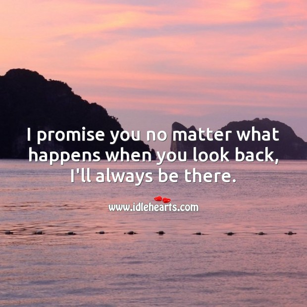I promise you no matter what happens when you look back, I'll always be there. No Matter What Quotes Image