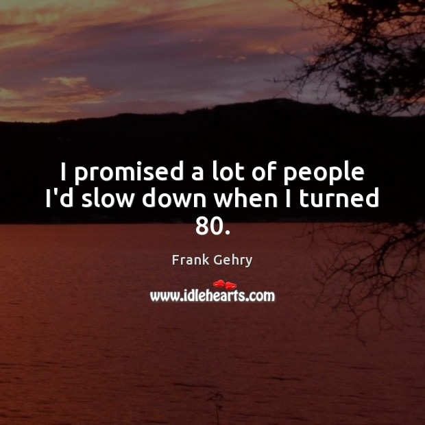 I promised a lot of people I'd slow down when I turned 80. Frank Gehry Picture Quote