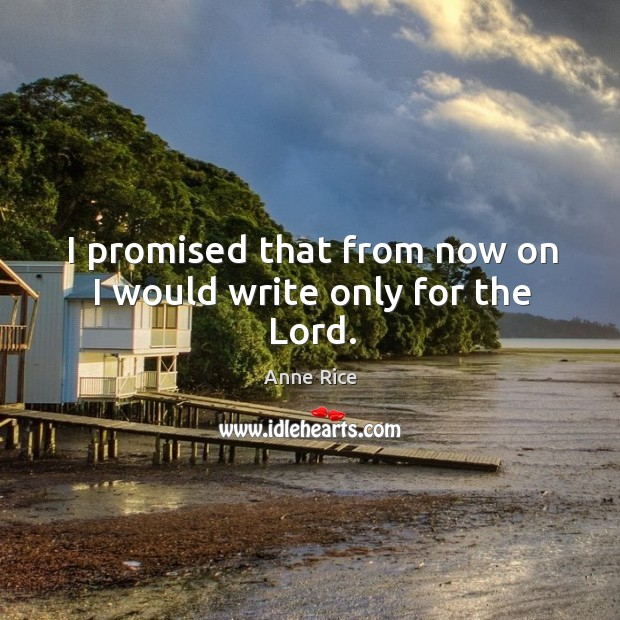 I promised that from now on I would write only for the Lord. Image