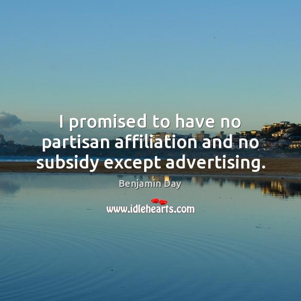 I promised to have no partisan affiliation and no subsidy except advertising. Image