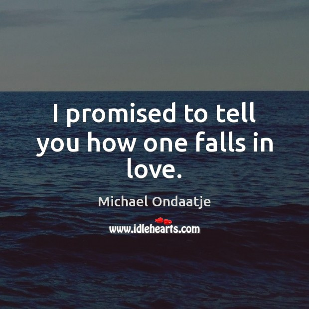 I promised to tell you how one falls in love. Michael Ondaatje Picture Quote