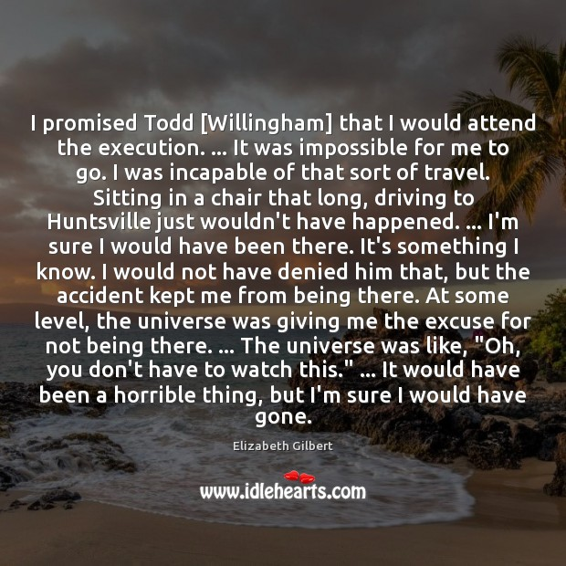 I promised Todd [Willingham] that I would attend the execution. … It was Elizabeth Gilbert Picture Quote