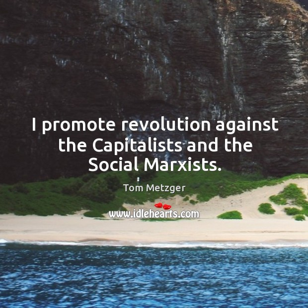 I promote revolution against the Capitalists and the Social Marxists. Image