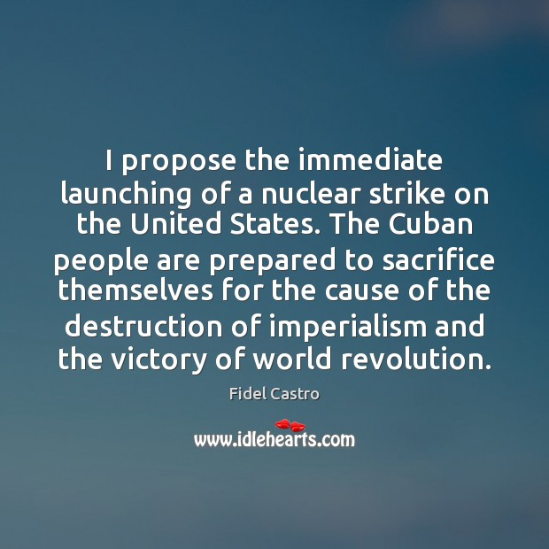 I propose the immediate launching of a nuclear strike on the United Fidel Castro Picture Quote