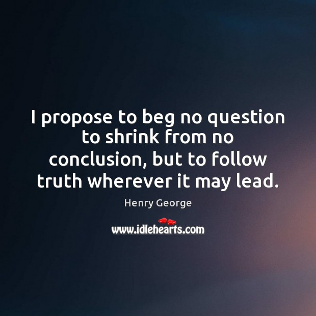 I propose to beg no question to shrink from no conclusion, but Henry George Picture Quote