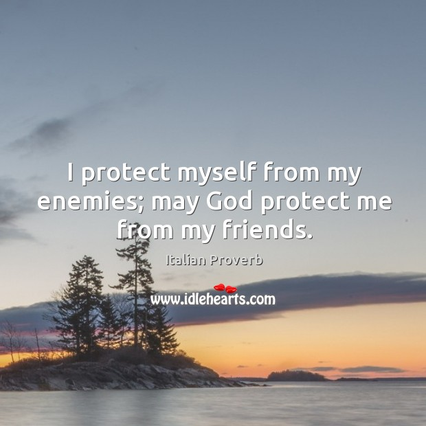 Image, I protect myself from my enemies; may God protect me from my friends.