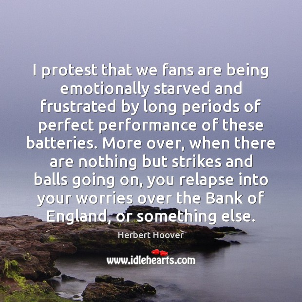I protest that we fans are being emotionally starved and frustrated by Herbert Hoover Picture Quote