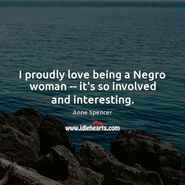 Image, I proudly love being a Negro woman — it's so involved and interesting.