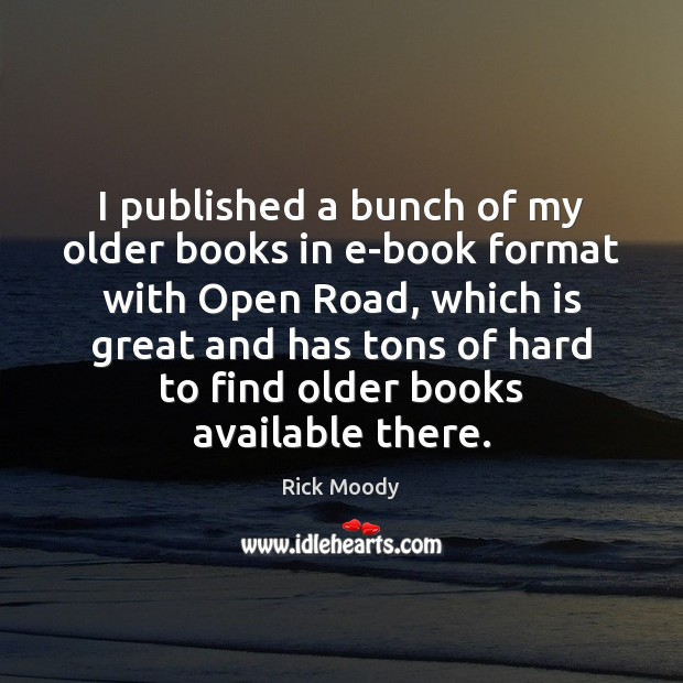 I published a bunch of my older books in e-book format with Rick Moody Picture Quote
