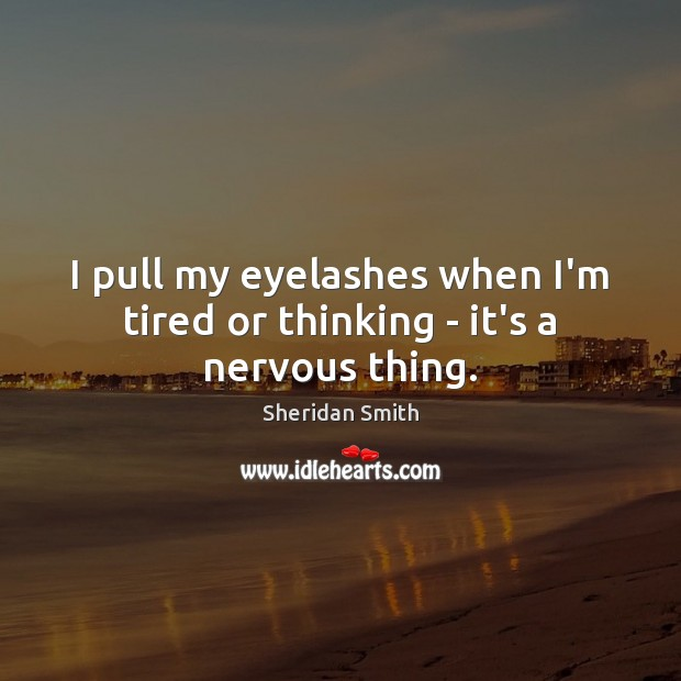 I pull my eyelashes when I'm tired or thinking – it's a nervous thing. Sheridan Smith Picture Quote