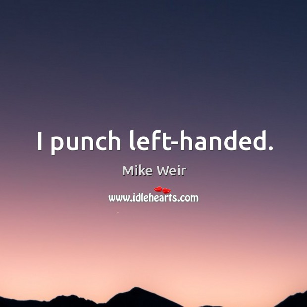 I punch left-handed. Mike Weir Picture Quote