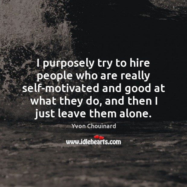I purposely try to hire people who are really self-motivated and good Image