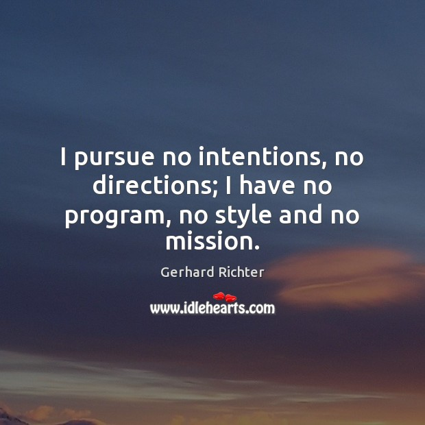 Image, I pursue no intentions, no directions; I have no program, no style and no mission.
