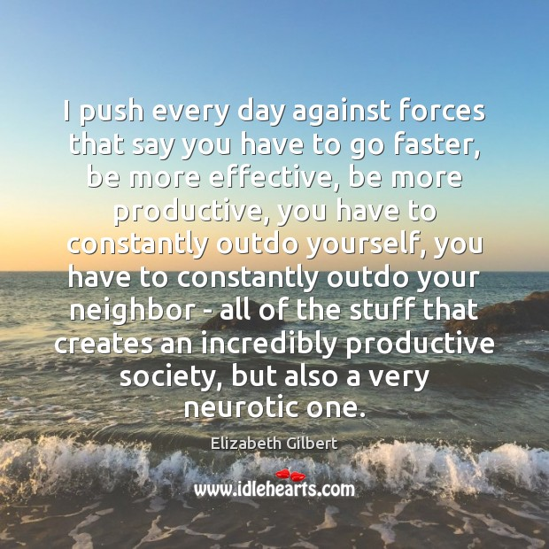 I push every day against forces that say you have to go Elizabeth Gilbert Picture Quote