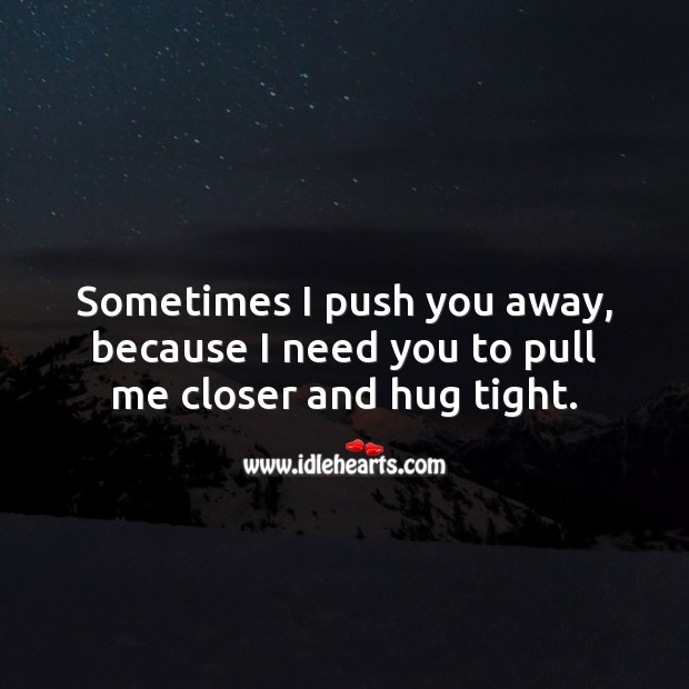 I push you away, because I need you to pull me closer and hug tight. Hug Quotes Image