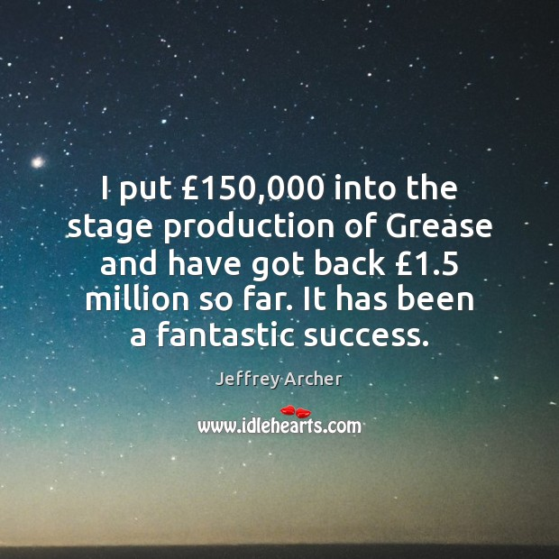 I put £150,000 into the stage production of Grease and have got back £1.5 Jeffrey Archer Picture Quote