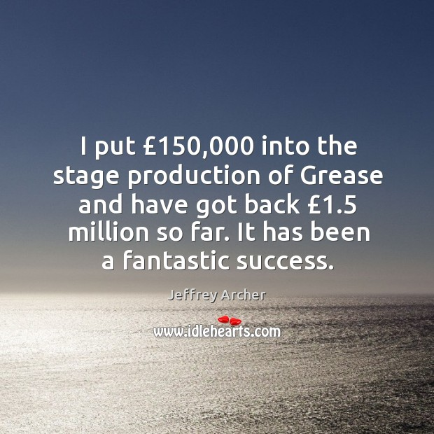 I put £150,000 into the stage production of grease and have got back £1.5 million so far. Jeffrey Archer Picture Quote