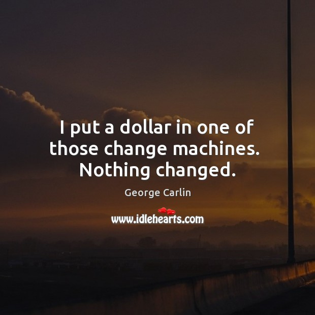 Image, I put a dollar in one of those change machines.  Nothing changed.