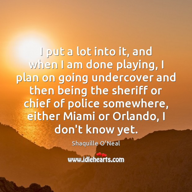 I put a lot into it, and when I am done playing, Shaquille O'Neal Picture Quote