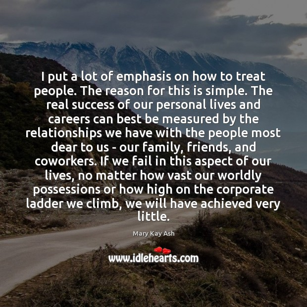 I put a lot of emphasis on how to treat people. The Mary Kay Ash Picture Quote