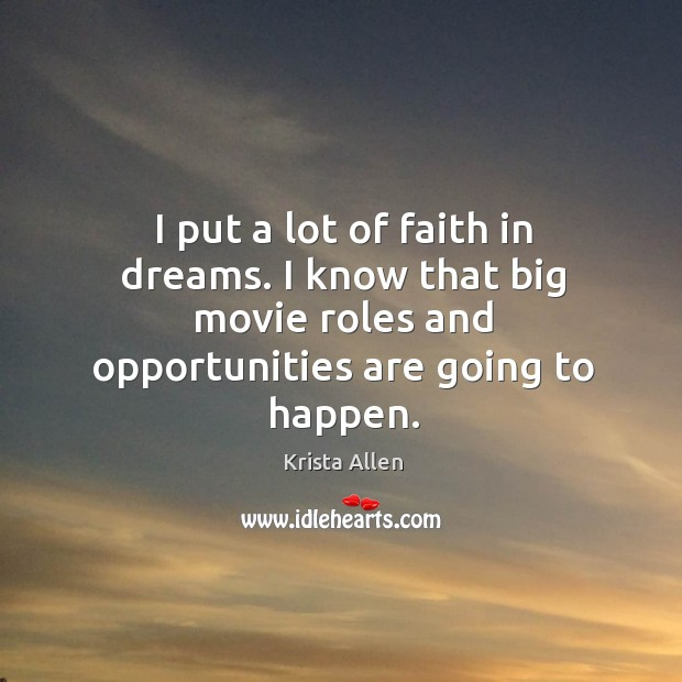 I put a lot of faith in dreams. I know that big movie roles and opportunities are going to happen. Krista Allen Picture Quote
