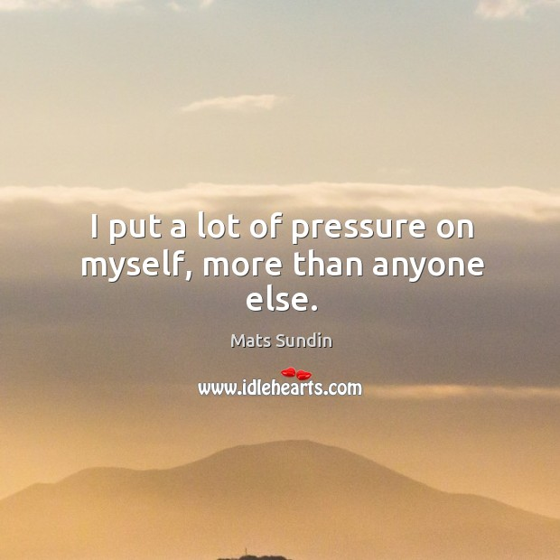 I put a lot of pressure on myself, more than anyone else. Mats Sundin Picture Quote