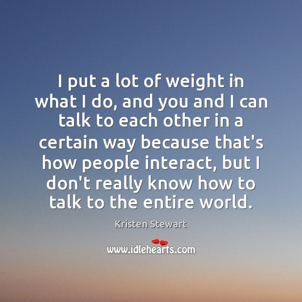 I put a lot of weight in what I do, and you Kristen Stewart Picture Quote