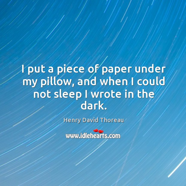 I put a piece of paper under my pillow, and when I could not sleep I wrote in the dark. Image