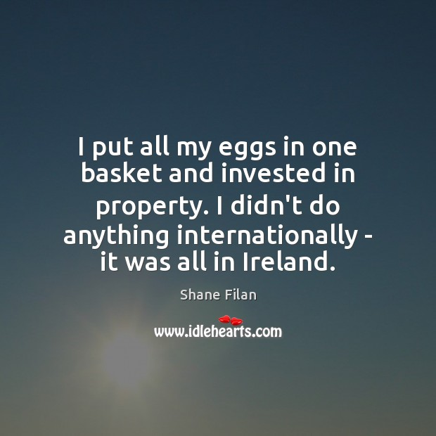 I put all my eggs in one basket and invested in property. Image